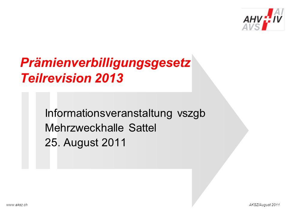 www.aksz.ch AUSGLEICHSKASSE IV-STELLE SCHWYZ AKSZ/August 2011 Prämienverbilligungsgesetz Teilrevision 2013 Informationsveranstaltung vszgb Mehrzweckha