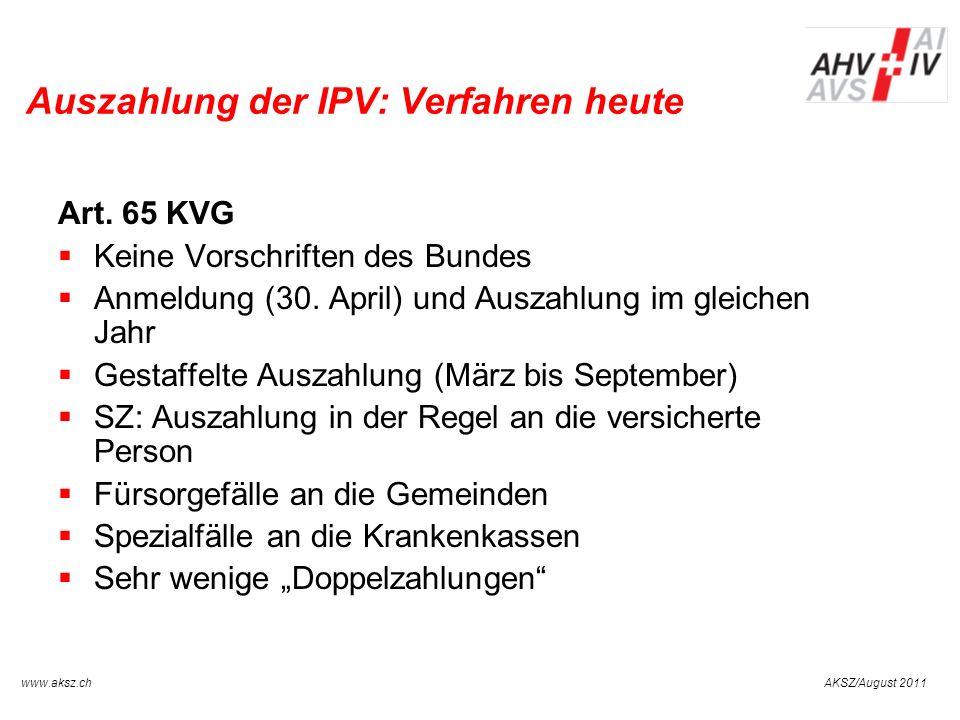 AKSZ/August 2011www.aksz.ch AUSGLEICHSKASSE IV-STELLE SCHWYZ Auszahlung der IPV: Verfahren heute Art. 65 KVG Keine Vorschriften des Bundes Anmeldung (