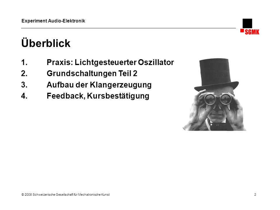Experiment Audio-Elektronik © 2008 Schweizerische Gesellschaft für Mechatronische Kunst 2 Überblick 1.Praxis: Lichtgesteuerter Oszillator 2.Grundschal