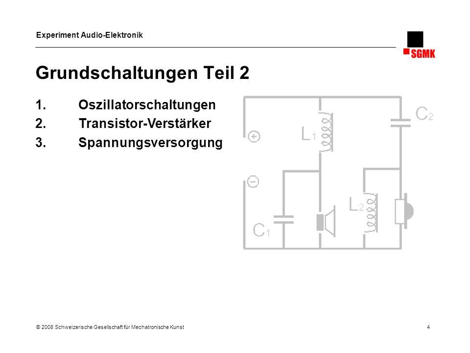Experiment Audio-Elektronik © 2008 Schweizerische Gesellschaft für Mechatronische Kunst 4 Grundschaltungen Teil 2 1.Oszillatorschaltungen 2.Transistor
