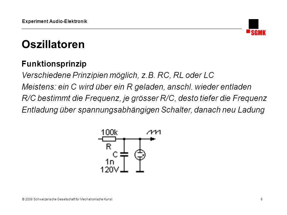 Experiment Audio-Elektronik © 2008 Schweizerische Gesellschaft für Mechatronische Kunst 6 Oszillatoren Funktionsprinzip Verschiedene Prinzipien möglic