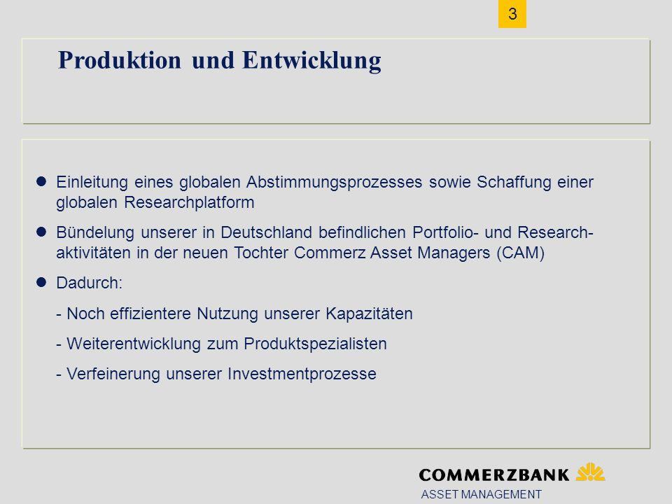 3 ASSET MANAGEMENT Produktion und Entwicklung Einleitung eines globalen Abstimmungsprozesses sowie Schaffung einer globalen Researchplatform Bündelung unserer in Deutschland befindlichen Portfolio- und Research- aktivitäten in der neuen Tochter Commerz Asset Managers (CAM) Dadurch: - Noch effizientere Nutzung unserer Kapazitäten - Weiterentwicklung zum Produktspezialisten - Verfeinerung unserer Investmentprozesse