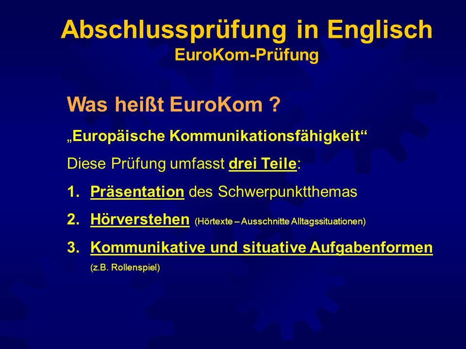Abschlussprüfung in Englisch EuroKom-Prüfung Was heißt EuroKom ? Europäische Kommunikationsfähigkeit Diese Prüfung umfasst drei Teile: 1.Präsentation