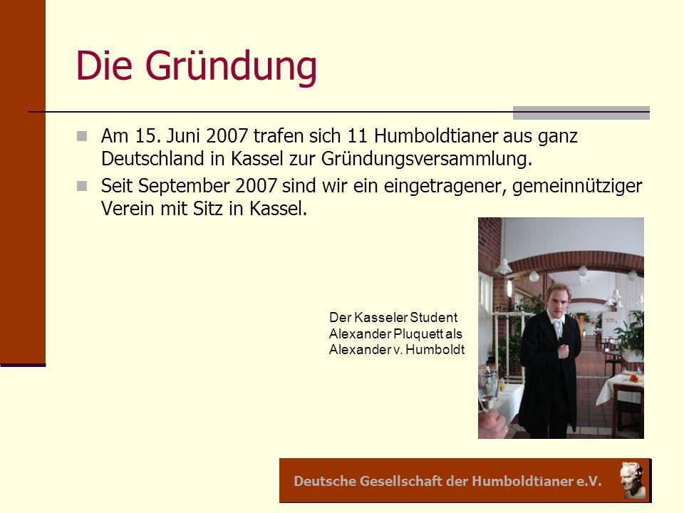 Deutsche Gesellschaft der Humboldtianer e.V. Die Gründung Am 15. Juni 2007 trafen sich 11 Humboldtianer aus ganz Deutschland in Kassel zur Gründungsve