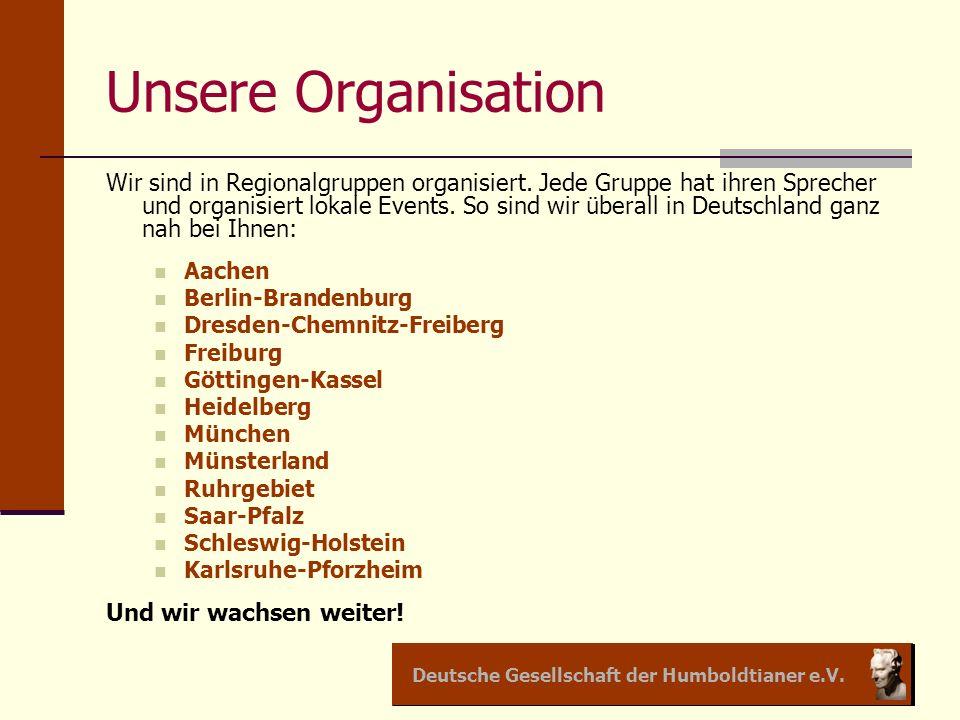 Deutsche Gesellschaft der Humboldtianer e.V. Unsere Organisation Wir sind in Regionalgruppen organisiert. Jede Gruppe hat ihren Sprecher und organisie