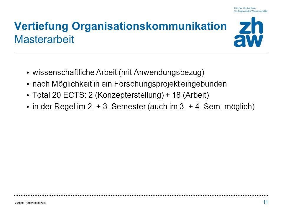 Zürcher Fachhochschule 11 Vertiefung Organisationskommunikation Masterarbeit wissenschaftliche Arbeit (mit Anwendungsbezug) nach Möglichkeit in ein Forschungsprojekt eingebunden Total 20 ECTS: 2 (Konzepterstellung) + 18 (Arbeit) in der Regel im 2.