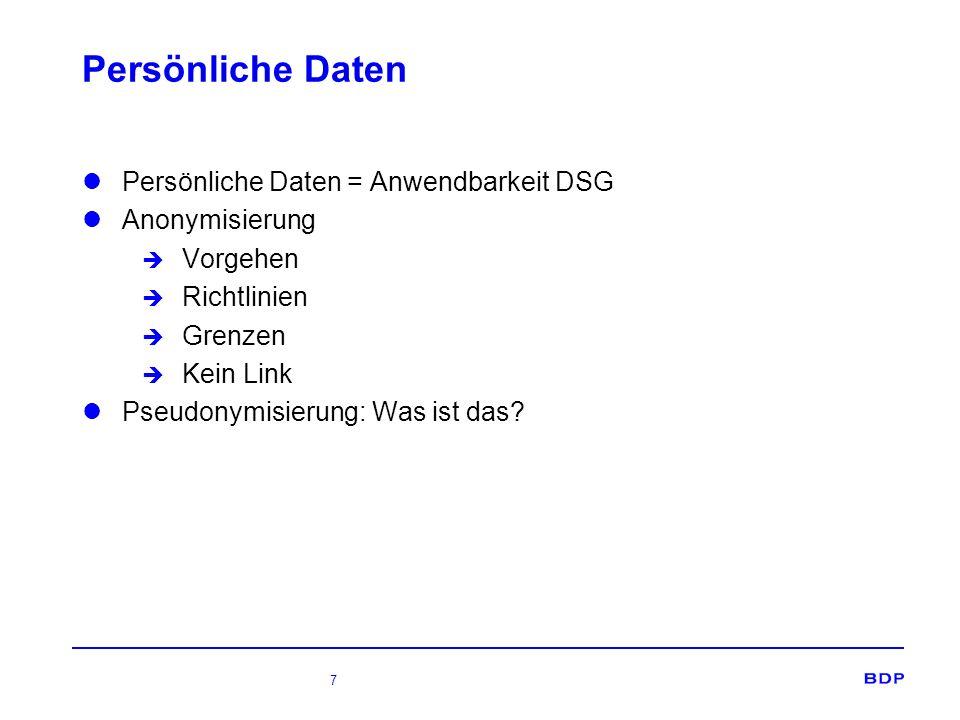 7 Persönliche Daten Persönliche Daten = Anwendbarkeit DSG Anonymisierung è Vorgehen è Richtlinien è Grenzen è Kein Link Pseudonymisierung: Was ist das?
