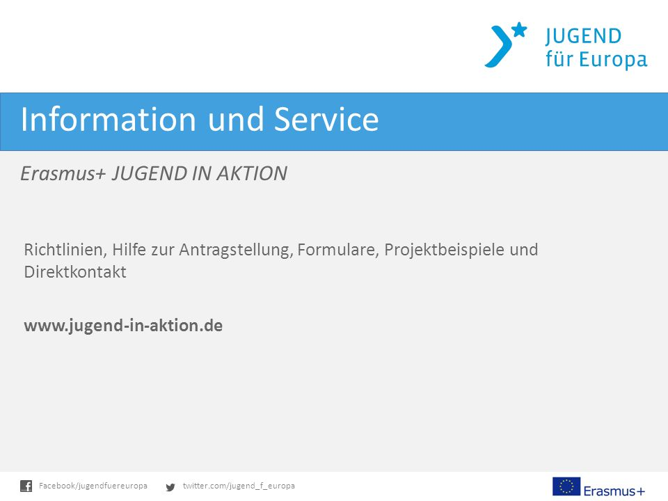 twitter.com/jugend_f_europaFacebook/jugendfuereuropa Information und Service Richtlinien, Hilfe zur Antragstellung, Formulare, Projektbeispiele und Direktkontakt www.jugend-in-aktion.de Erasmus+ JUGEND IN AKTION