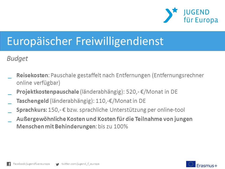 twitter.com/jugend_f_europaFacebook/jugendfuereuropa Europäischer Freiwilligendienst Budget _Reisekosten: Pauschale gestaffelt nach Entfernungen (Entfernungsrechner online verfügbar) _Projektkostenpauschale (länderabhängig): 520,- /Monat in DE _Taschengeld (länderabhängig): 110,-/Monat in DE _Sprachkurs: 150,- bzw.