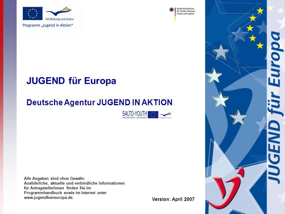 JUGEND für Europa Deutsche Agentur JUGEND IN AKTION Version: April 2007 Alle Angaben sind ohne Gewähr.
