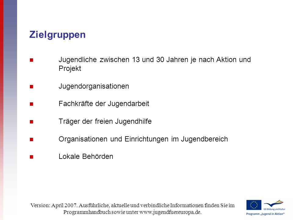Version: April 2007. Ausführliche, aktuelle und verbindliche Informationen finden Sie im Programmhandbuch sowie unter www.jugendfuereuropa.de. Zielgru