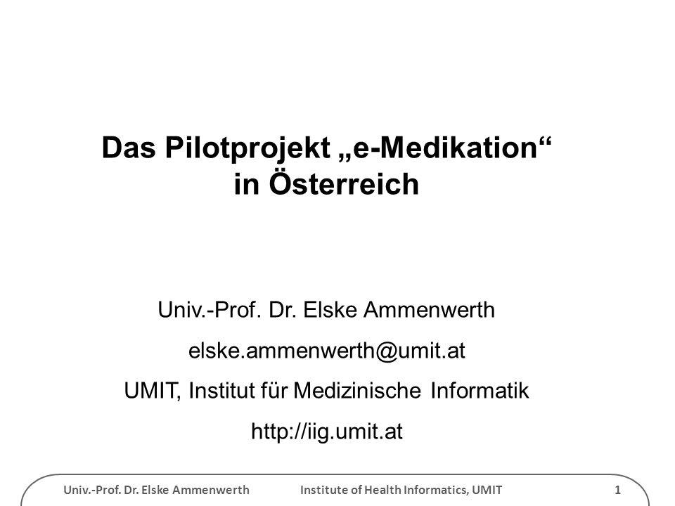 Univ.-Prof. Dr. Elske Ammenwerth Institute of Health Informatics, UMIT 1 Das Pilotprojekt e-Medikation in Österreich Univ.-Prof. Dr. Elske Ammenwerth