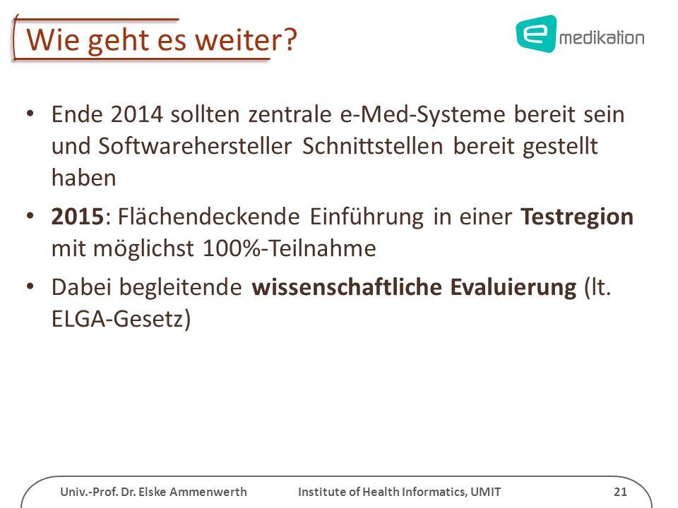 Univ.-Prof. Dr. Elske Ammenwerth Institute of Health Informatics, UMIT 21 Wie geht es weiter? Ende 2014 sollten zentrale e-Med-Systeme bereit sein und