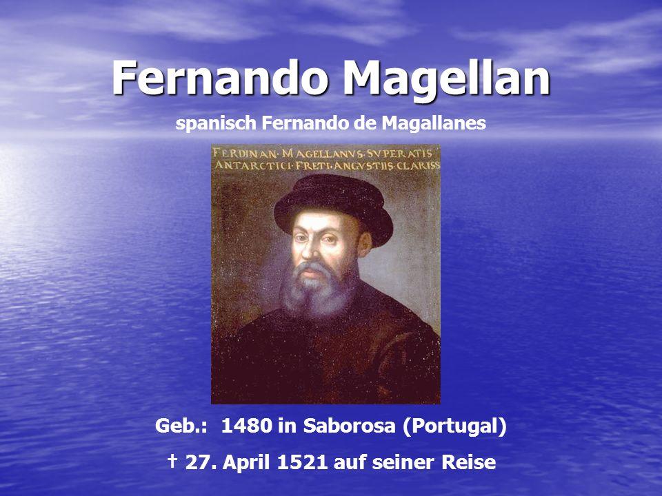Fernando Magellan spanisch Fernando de Magallanes Geb.: 1480 in Saborosa (Portugal) 27. April 1521 auf seiner Reise