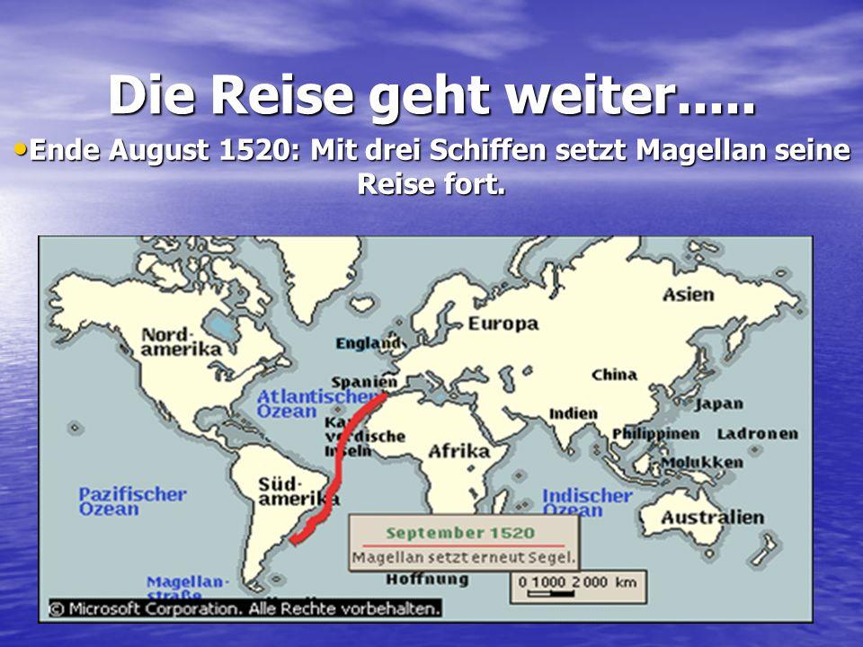 Die Reise geht weiter..... Ende August 1520: Mit drei Schiffen setzt Magellan seine Reise fort. Ende August 1520: Mit drei Schiffen setzt Magellan sei