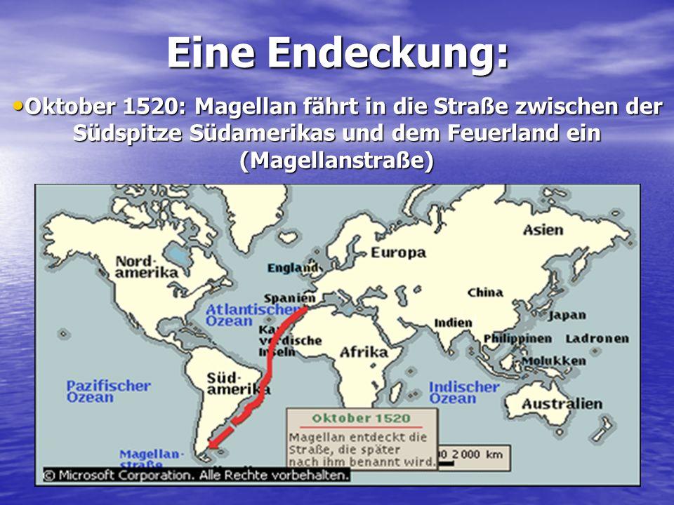 Eine Endeckung: Oktober 1520: Magellan fährt in die Straße zwischen der Südspitze Südamerikas und dem Feuerland ein (Magellanstraße) Oktober 1520: Mag