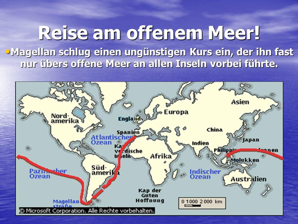 Reise am offenem Meer! Magellan schlug einen ungünstigen Kurs ein, der ihn fast nur übers offene Meer an allen Inseln vorbei führte. Magellan schlug e