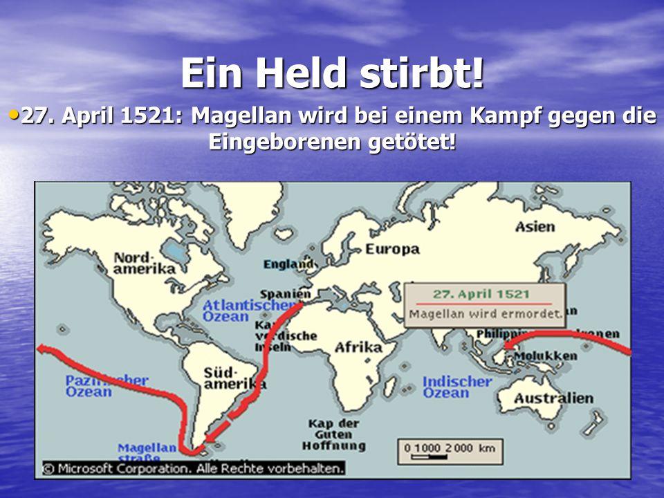 Ein Held stirbt! 27. April 1521: Magellan wird bei einem Kampf gegen die Eingeborenen getötet!27. April 1521: Magellan wird bei einem Kampf gegen die