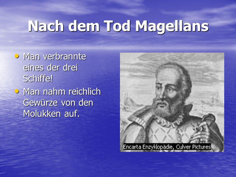 Nach dem Tod Magellans Man verbrannte eines der drei Schiffe! Man verbrannte eines der drei Schiffe! Man nahm reichlich Gewürze von den Molukken auf.