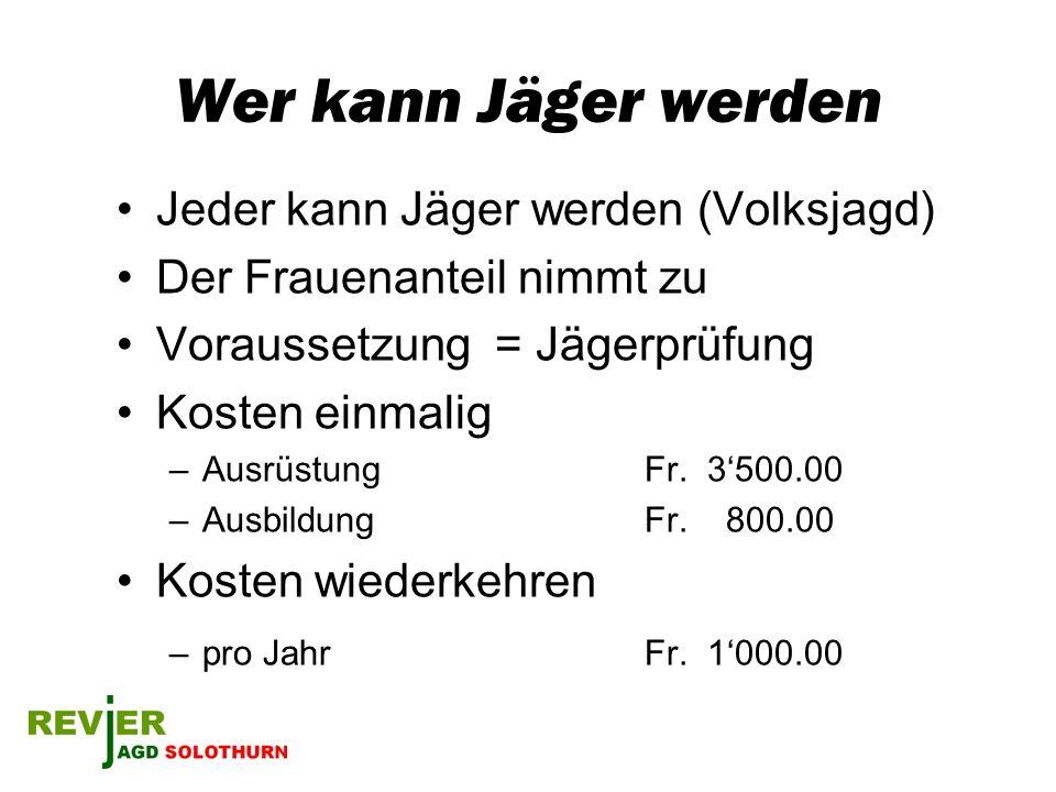 Wer kann Jäger werden Jeder kann Jäger werden (Volksjagd) Der Frauenanteil nimmt zu Voraussetzung = Jägerprüfung Kosten einmalig –Ausrüstung Fr. 3500.