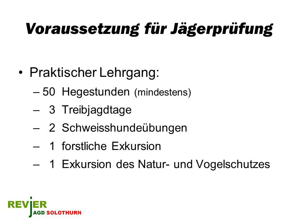 Voraussetzung für Jägerprüfung Praktischer Lehrgang: –50 Hegestunden (mindestens) – 3 Treibjagdtage – 2 Schweisshundeübungen – 1 forstliche Exkursion
