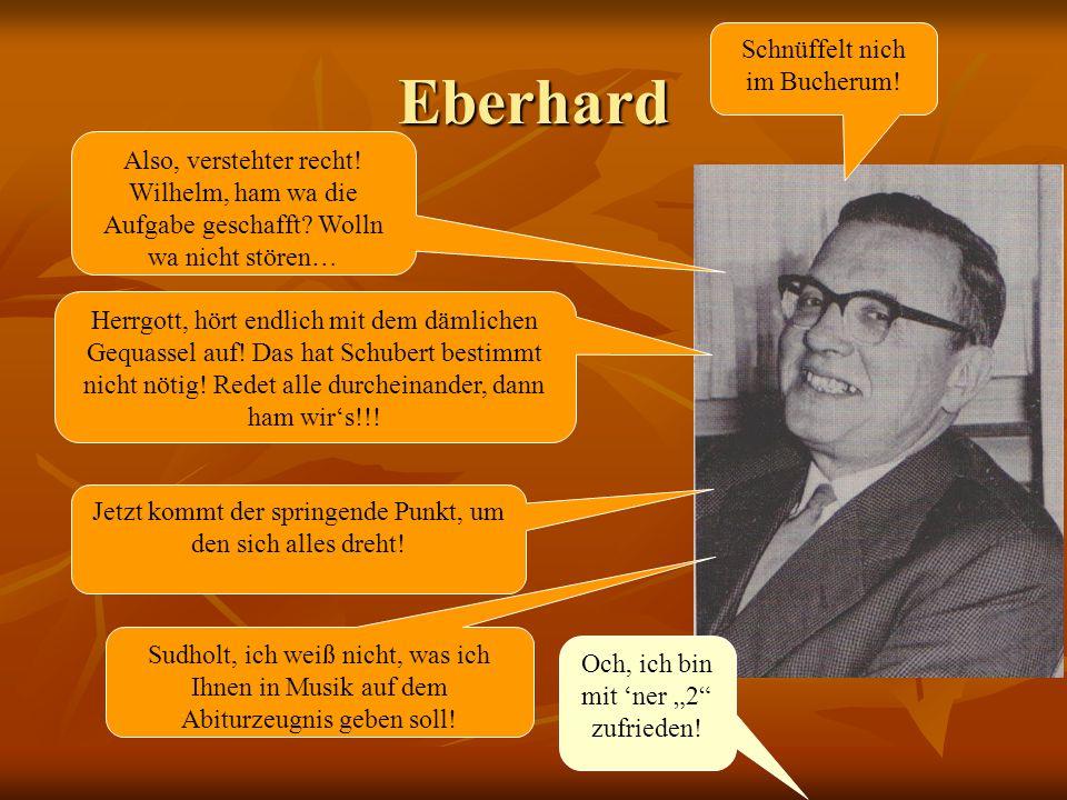 Eberhard Schnüffelt nich im Bucherum.Herrgott, hört endlich mit dem dämlichen Gequassel auf.