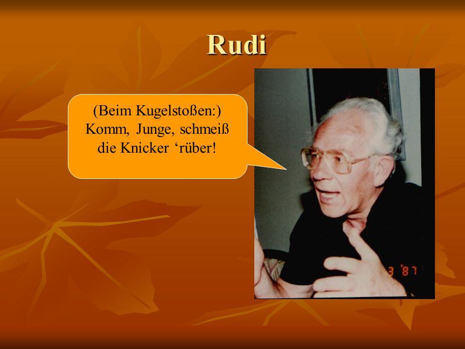 Rudi Rudi (Beim Kugelstoßen:) Komm, Junge, schmeiß die Knicker rüber!