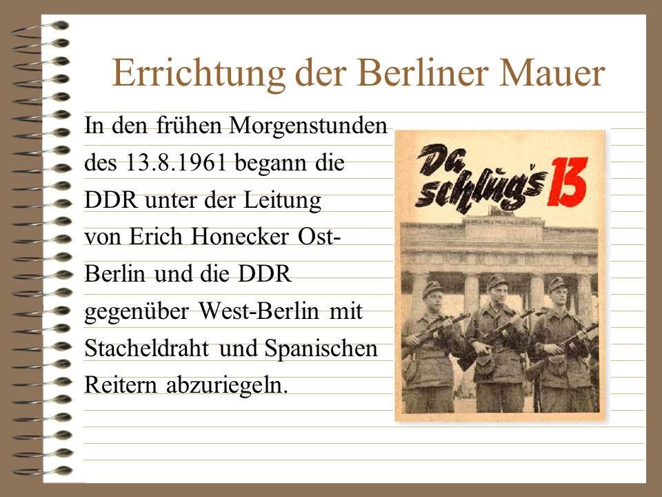In den frühen Morgenstunden des 13.8.1961 begann die DDR unter der Leitung von Erich Honecker Ost- Berlin und die DDR gegenüber West-Berlin mit Stacheldraht und Spanischen Reitern abzuriegeln.