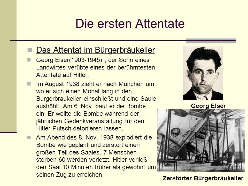 Die ersten Attentate Das Attentat im Bürgerbräukeller Georg Elser(1903-1945), der Sohn eines Landwirtes verübte eines der berühmtesten Attentate auf H