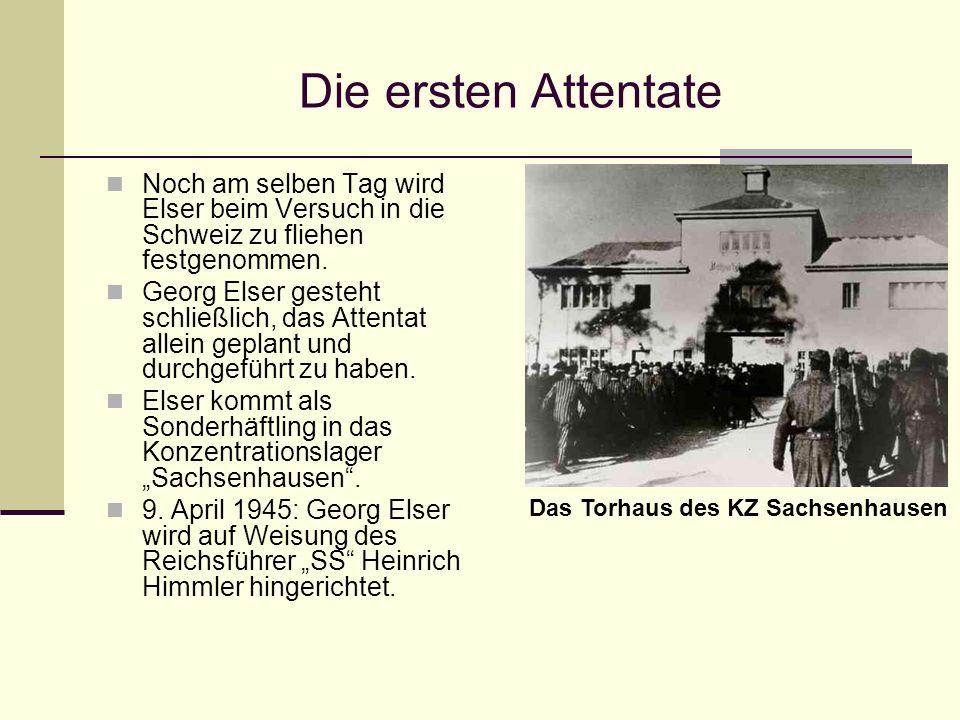 Die ersten Attentate Noch am selben Tag wird Elser beim Versuch in die Schweiz zu fliehen festgenommen. Georg Elser gesteht schließlich, das Attentat