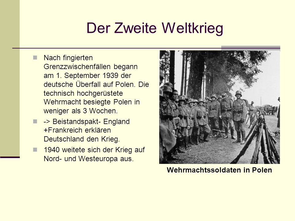 Der Zweite Weltkrieg Nach fingierten Grenzzwischenfällen begann am 1. September 1939 der deutsche Überfall auf Polen. Die technisch hochgerüstete Wehr