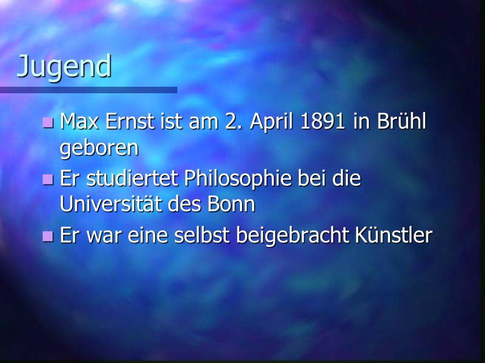 Jugend Max Ernst ist am 2. April 1891 in Brühl geboren Max Ernst ist am 2. April 1891 in Brühl geboren Er studiertet Philosophie bei die Universität d