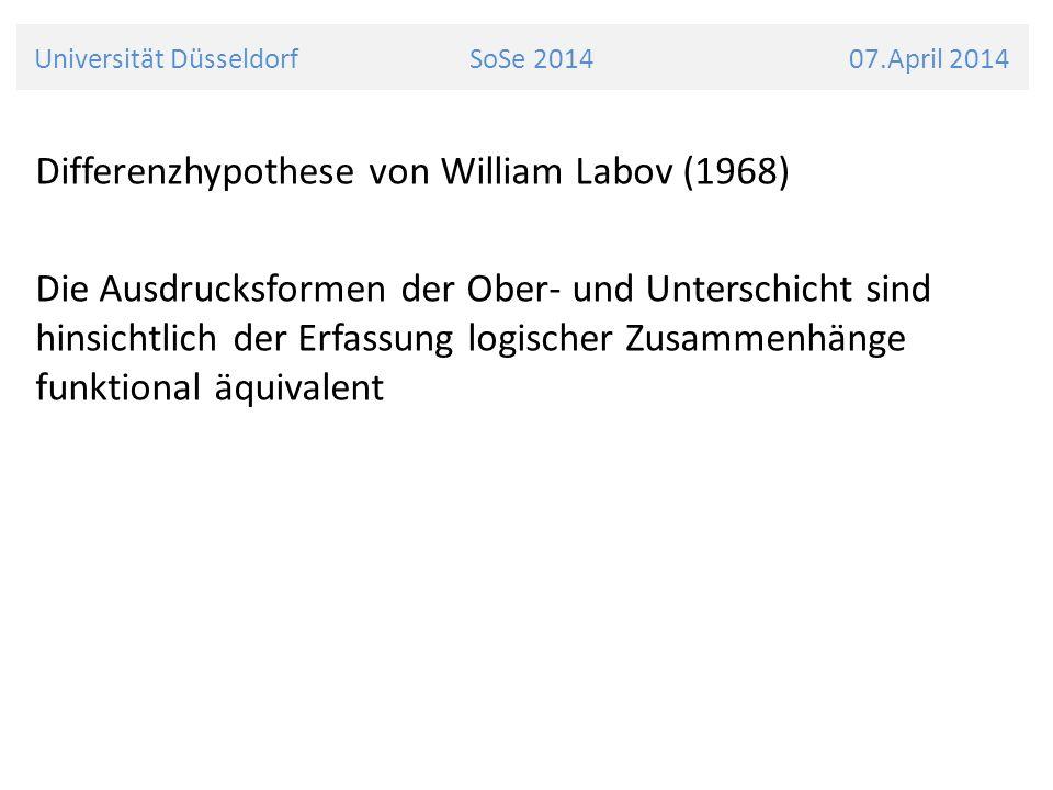 Universität Düsseldorf SoSe 2014 07.April 2014 Differenzhypothese von William Labov (1968) Die Ausdrucksformen der Ober- und Unterschicht sind hinsichtlich der Erfassung logischer Zusammenhänge funktional äquivalent