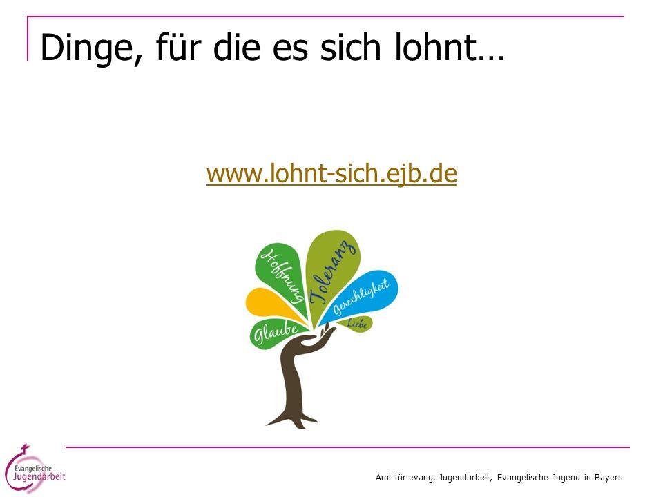 Dinge, für die es sich lohnt… www.lohnt-sich.ejb.de Amt für evang. Jugendarbeit, Evangelische Jugend in Bayern