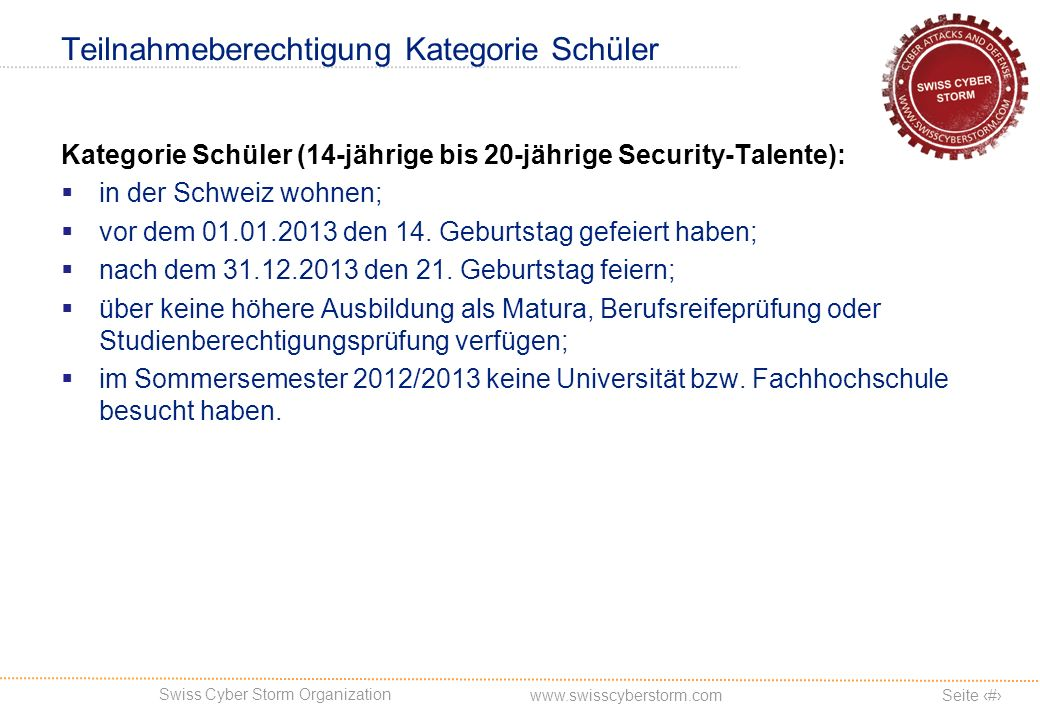 Swiss Cyber Storm Organization Seite 8 www.swisscyberstorm.com Teilnahmeberechtigung Kategorie Schüler Kategorie Schüler (14-jährige bis 20-jährige Security-Talente): in der Schweiz wohnen; vor dem 01.01.2013 den 14.