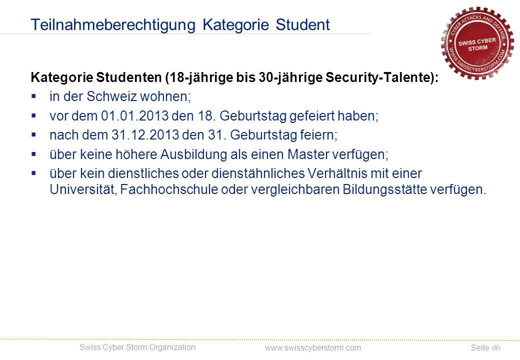 Swiss Cyber Storm Organization Seite 9 www.swisscyberstorm.com Teilnahmeberechtigung Kategorie Student Kategorie Studenten (18-jährige bis 30-jährige Security-Talente): in der Schweiz wohnen; vor dem 01.01.2013 den 18.