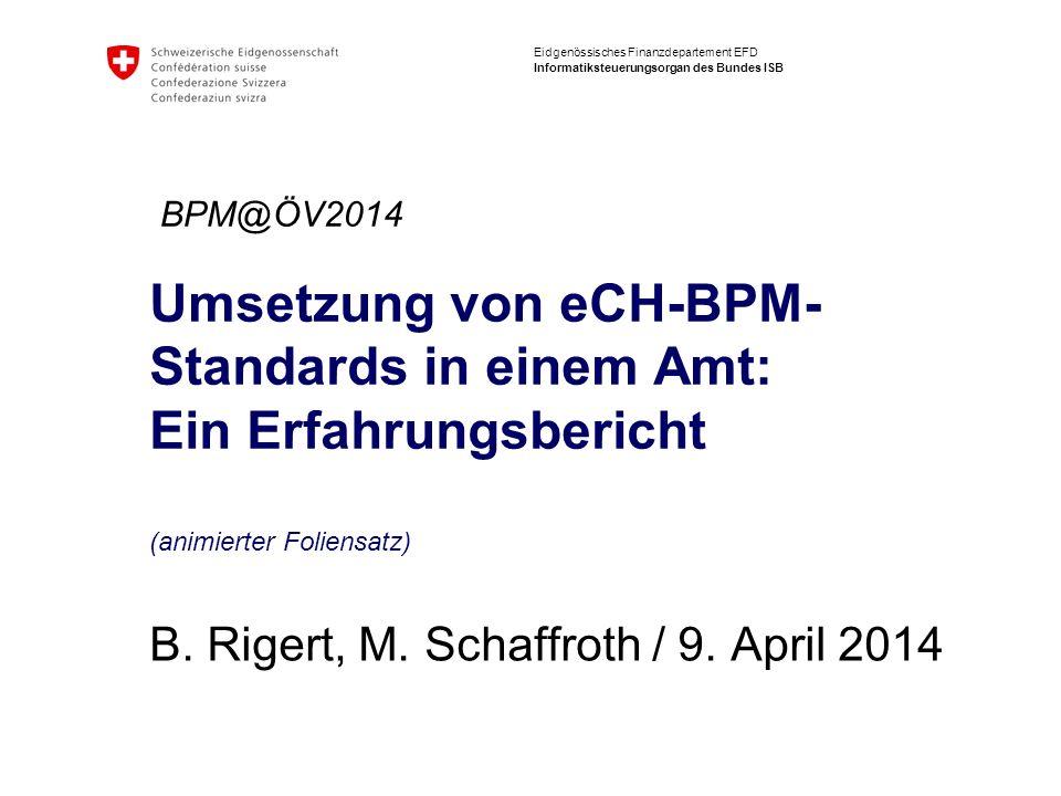 Eidgenössisches Finanzdepartement EFD Informatiksteuerungsorgan des Bundes ISB Umsetzung von eCH-BPM- Standards in einem Amt: Ein Erfahrungsbericht (a