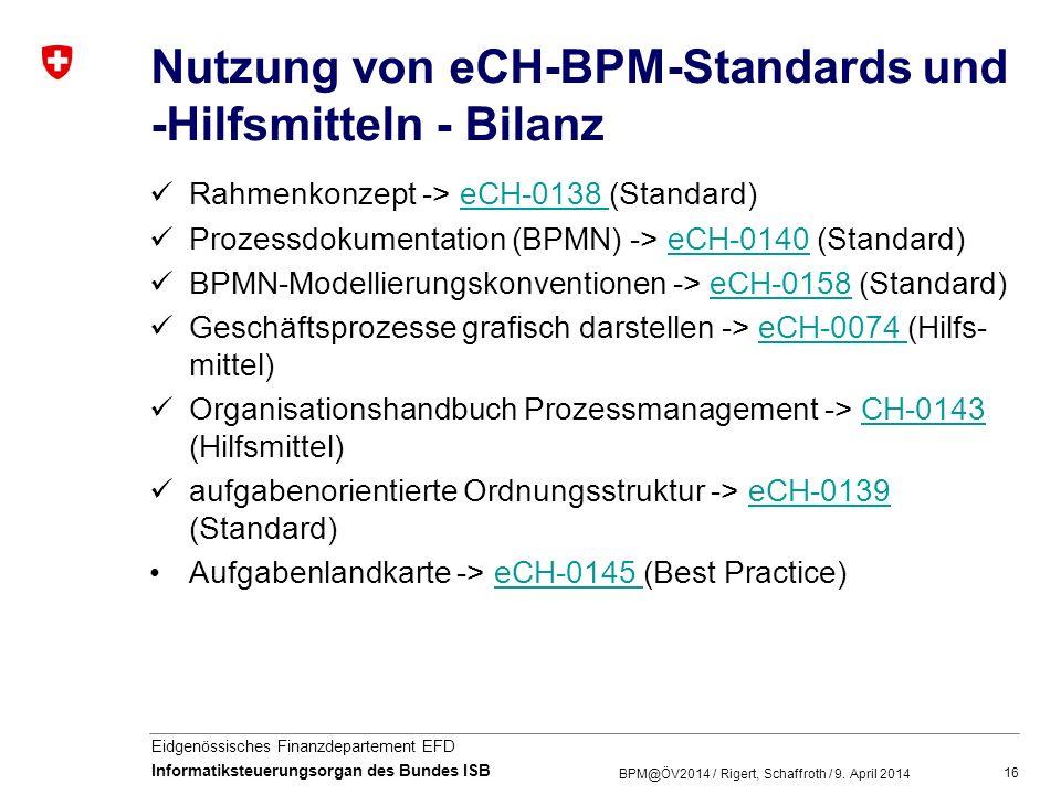 16 Eidgenössisches Finanzdepartement EFD Informatiksteuerungsorgan des Bundes ISB Nutzung von eCH-BPM-Standards und -Hilfsmitteln - Bilanz Rahmenkonze