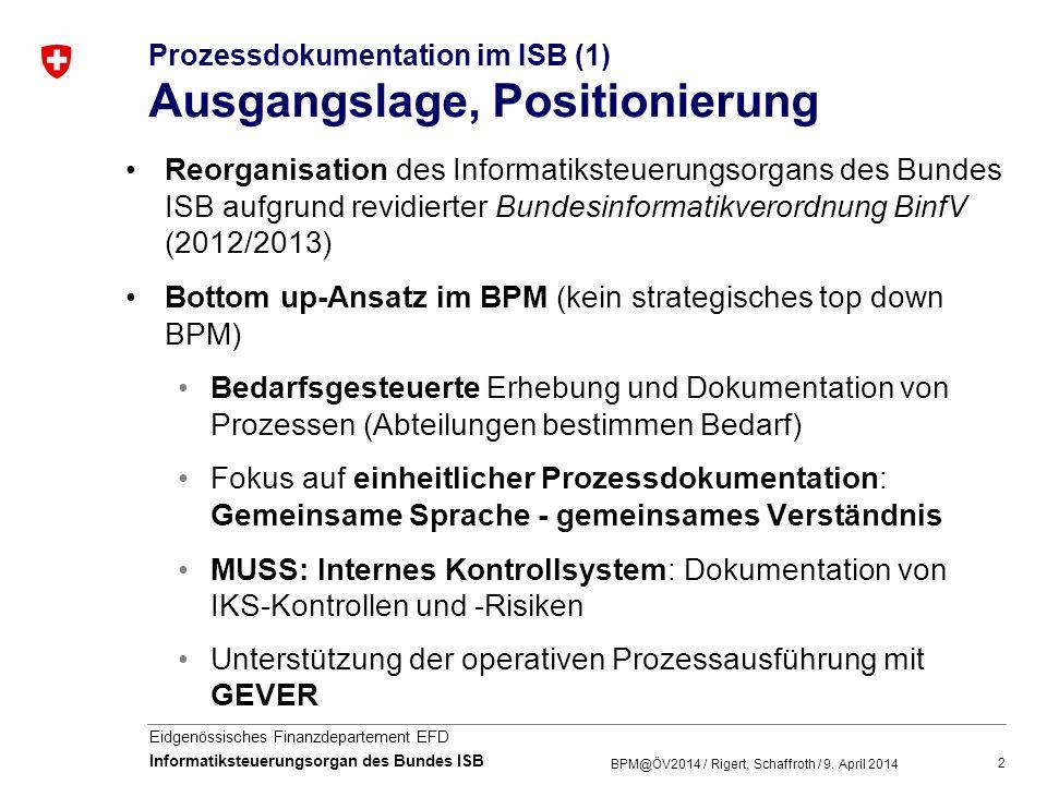 3 Eidgenössisches Finanzdepartement EFD Informatiksteuerungsorgan des Bundes ISB Prozessdokumentation im ISB (2) Grundsätze, Vorgehensweise Sämtliche prozessrelevanten Informationen werden an einer Stelle (an den Prozessmodellen) und einheitlich dokumentiert (eCH-Standards) Prozesserhebung: Workshops und Reviews mit Prozess- eigner und Prozessverantwortlichen Kollaborative Prozessgestaltung Mitwirkung der ISB-Mitarbeitenden bei der Prozessdefinition Feedbacks / Reviews direkt an den Prozessmodellen Grundlage für kontinuierliche Prozessverbesserung BPM@ÖV2014 / Rigert, Schaffroth / 9.