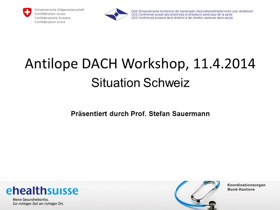 Dr. Sang-Il Kim 10. April 2014 www.e-health-suisse.ch Antilope DACH Workshop, 11.4.2014 Situation Schweiz Präsentiert durch Prof. Stefan Sauermann