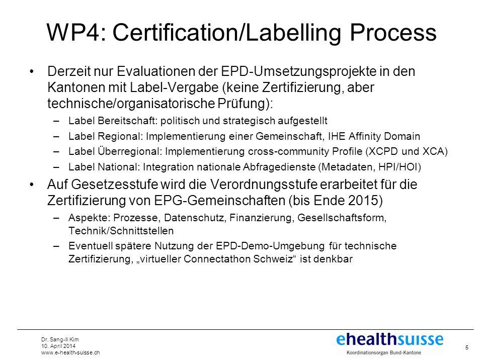 Dr. Sang-Il Kim 10. April 2014 www.e-health-suisse.ch WP4: Certification/Labelling Process Derzeit nur Evaluationen der EPD-Umsetzungsprojekte in den