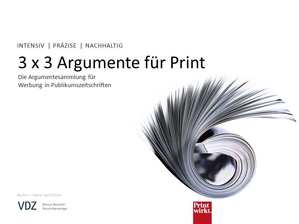 3 x 3 Argumente für Print Die Argumentesammlung für Werbung in Publikumszeitschriften INTENSIV | PRÄZISE | NACHHALTIG Berlin Stand April 2014