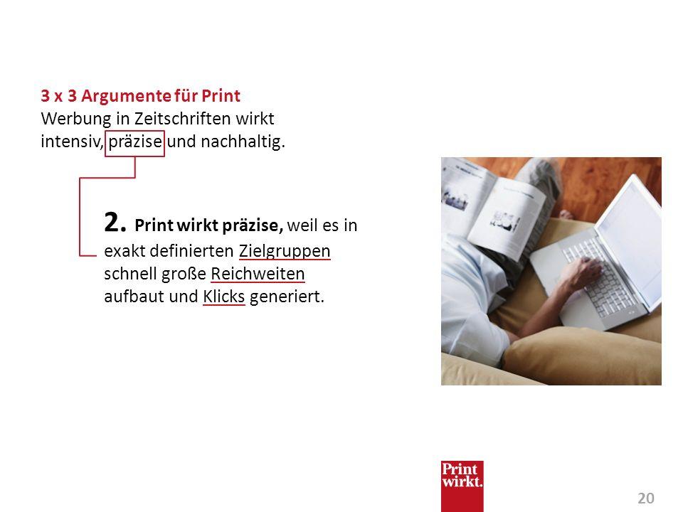 20 2. Print wirkt präzise, weil es in exakt definierten Zielgruppen schnell große Reichweiten aufbaut und Klicks generiert. 3 x 3 Argumente für Print