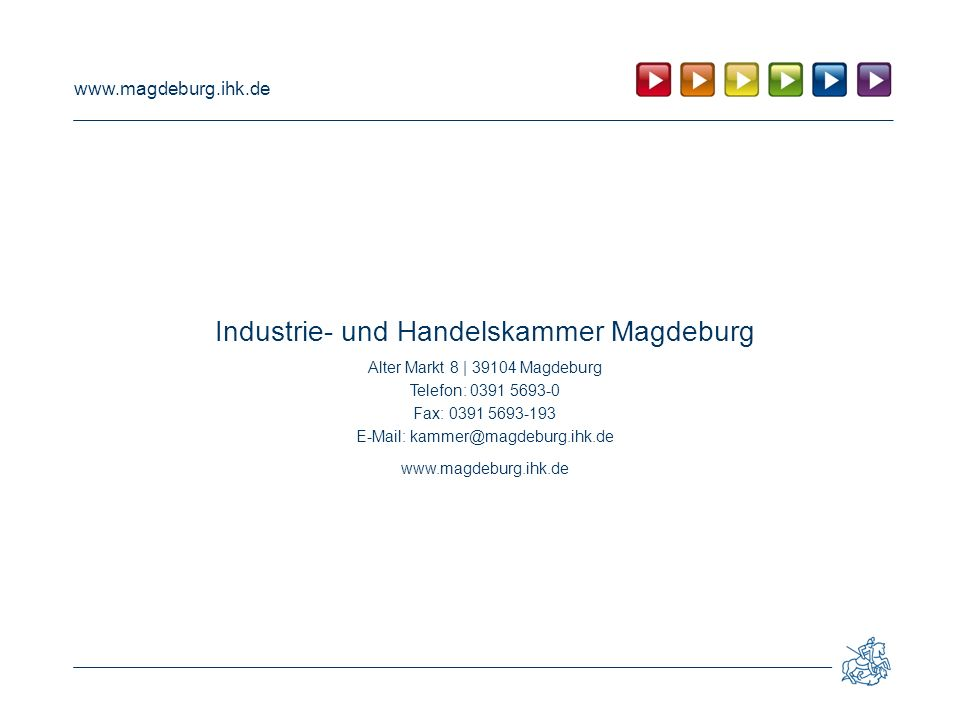 www.magdeburg.ihk.de Industrie- und Handelskammer Magdeburg Alter Markt 8 | 39104 Magdeburg Telefon: 0391 5693-0 Fax: 0391 5693-193 E-Mail: kammer@magdeburg.ihk.de www.magdeburg.ihk.de