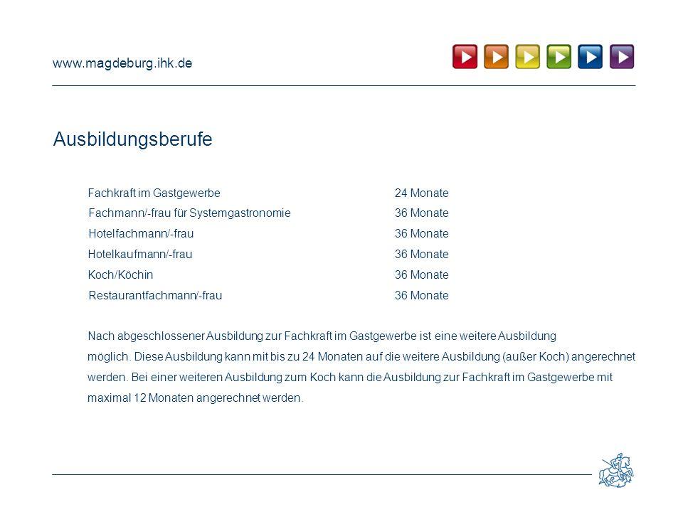 www.magdeburg.ihk.de Ausbildungsberufe Fachkraft im Gastgewerbe24 Monate Fachmann/-frau für Systemgastronomie36 Monate Hotelfachmann/-frau 36 Monate Hotelkaufmann/-frau36 Monate Koch/Köchin36 Monate Restaurantfachmann/-frau36 Monate Nach abgeschlossener Ausbildung zur Fachkraft im Gastgewerbe ist eine weitere Ausbildung möglich.