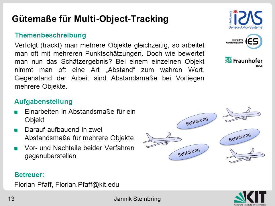 Gütemaße für Multi-Object-Tracking 13 Jannik Steinbring Aufgabenstellung Einarbeiten in Abstandsmaße für ein Objekt Darauf aufbauend in zwei Abstandsm