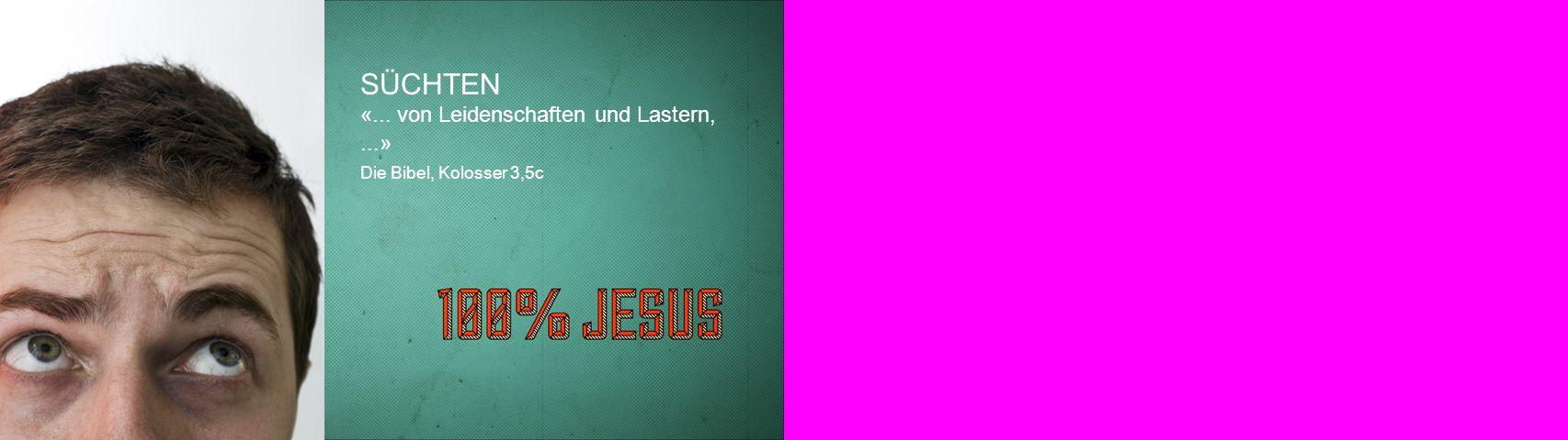 SÜCHTEN «... von Leidenschaften und Lastern,...» Die Bibel, Kolosser 3,5c
