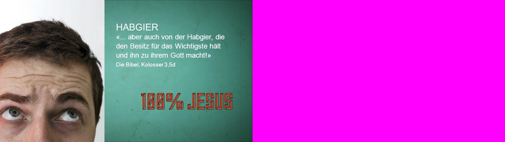 HABGIER «... aber auch von der Habgier, die den Besitz für das Wichtigste hält und ihn zu ihrem Gott macht!» Die Bibel, Kolosser 3,5d