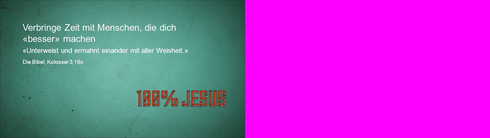 Verbringe Zeit mit Menschen, die dich «besser» machen «Unterweist und ermahnt einander mit aller Weisheit.» Die Bibel, Kolosser 3,16c