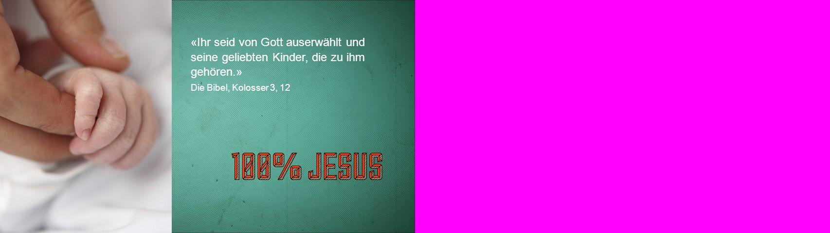 «Ihr seid von Gott auserwählt und seine geliebten Kinder, die zu ihm gehören.» Die Bibel, Kolosser 3, 12